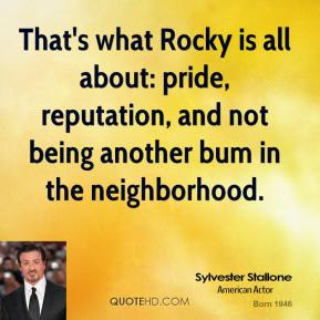 Sylvester Stallone - That's what Rocky is all about: pride, reputation, and not being another bum in the neighborhood.