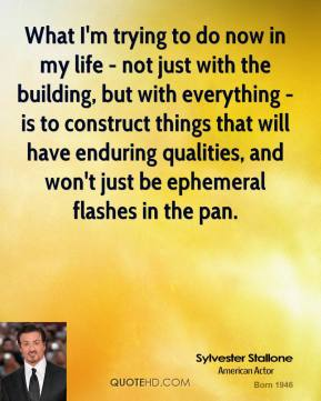 Sylvester Stallone - What I'm trying to do now in my life - not just with the building, but with everything - is to construct things that will have enduring qualities, and won't just be ephemeral flashes in the pan.