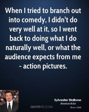 Sylvester Stallone - When I tried to branch out into comedy, I didn't do very well at it, so I went back to doing what I do naturally well, or what the audience expects from me - action pictures.