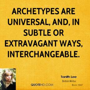 Tanith Lee  - Archetypes are universal, and, in subtle or extravagant ways, interchangeable.