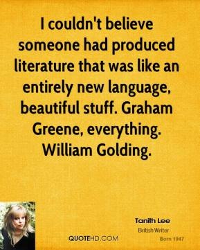 I couldn't believe someone had produced literature that was like an entirely new language, beautiful stuff. Graham Greene, everything. William Golding.