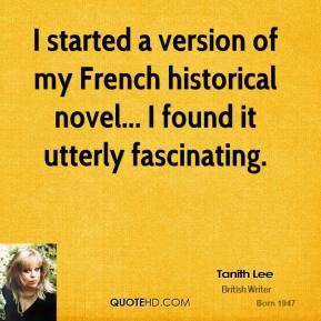 Tanith Lee  - I started a version of my French historical novel... I found it utterly fascinating.