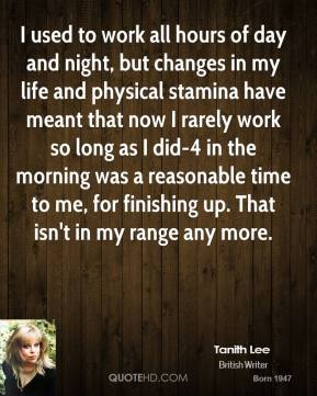 Tanith Lee  - I used to work all hours of day and night, but changes in my life and physical stamina have meant that now I rarely work so long as I did-4 in the morning was a reasonable time to me, for finishing up. That isn't in my range any more.