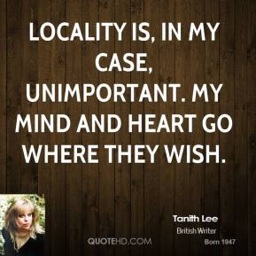 Tanith Lee  - Locality is, in my case, unimportant. My mind and heart go where they wish.