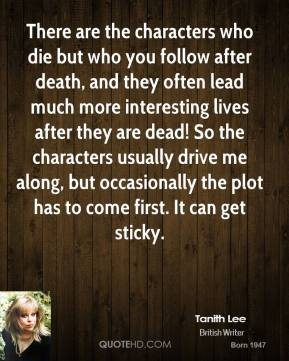 Tanith Lee  - There are the characters who die but who you follow after death, and they often lead much more interesting lives after they are dead! So the characters usually drive me along, but occasionally the plot has to come first. It can get sticky.