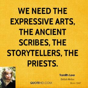 Tanith Lee  - We need the expressive arts, the ancient scribes, the storytellers, the priests.