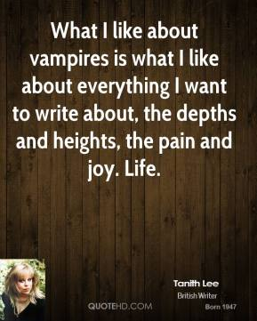 What I like about vampires is what I like about everything I want to write about, the depths and heights, the pain and joy. Life.