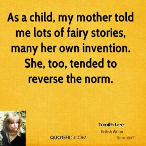 Tanith Lee - As a child, my mother told me lots of fairy stories, many her own invention. She, too, tended to reverse the norm.