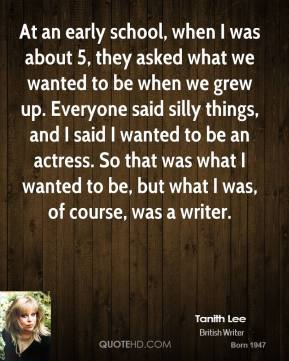 At an early school, when I was about 5, they asked what we wanted to be when we grew up. Everyone said silly things, and I said I wanted to be an actress. So that was what I wanted to be, but what I was, of course, was a writer.