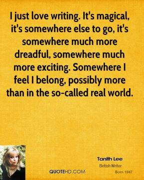 Tanith Lee - I just love writing. It's magical, it's somewhere else to go, it's somewhere much more dreadful, somewhere much more exciting. Somewhere I feel I belong, possibly more than in the so-called real world.