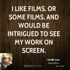 Tanith Lee - I like films, or some films, and would be intrigued to see my work on screen.
