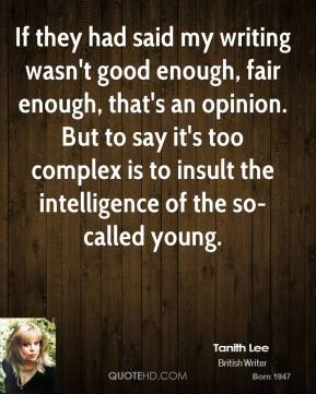 If they had said my writing wasn't good enough, fair enough, that's an opinion. But to say it's too complex is to insult the intelligence of the so-called young.