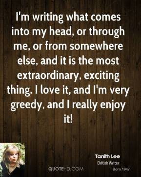I'm writing what comes into my head, or through me, or from somewhere else, and it is the most extraordinary, exciting thing. I love it, and I'm very greedy, and I really enjoy it!