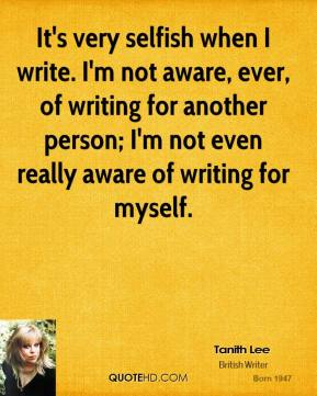 It's very selfish when I write. I'm not aware, ever, of writing for another person; I'm not even really aware of writing for myself.