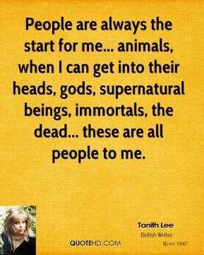 Tanith Lee - People are always the start for me... animals, when I can get into their heads, gods, supernatural beings, immortals, the dead... these are all people to me.
