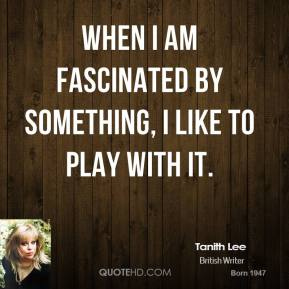 Tanith Lee - When I am fascinated by something, I like to play with it.