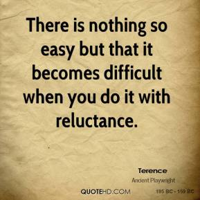 Terence  - There is nothing so easy but that it becomes difficult when you do it with reluctance.