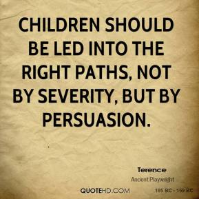 Children should be led into the right paths, not by severity, but by persuasion.