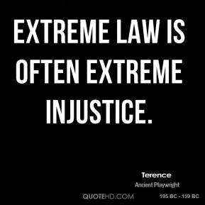Extreme law is often extreme injustice.