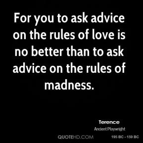 Terence - For you to ask advice on the rules of love is no better than to ask advice on the rules of madness.