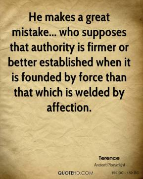 Terence - He makes a great mistake... who supposes that authority is firmer or better established when it is founded by force than that which is welded by affection.