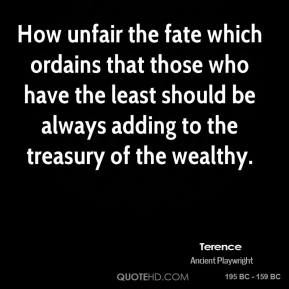 Terence - How unfair the fate which ordains that those who have the least should be always adding to the treasury of the wealthy.