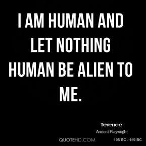 Terence - I am human and let nothing human be alien to me.