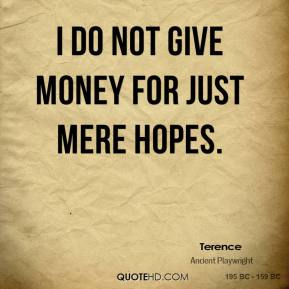 Terence - I do not give money for just mere hopes.
