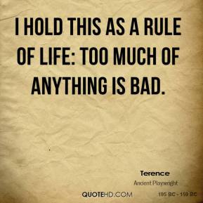 Terence - I hold this as a rule of life: too much of anything is bad.