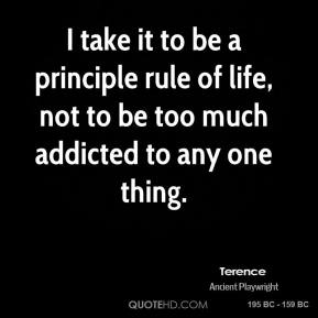 I take it to be a principle rule of life, not to be too much addicted to any one thing.