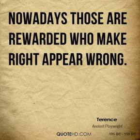 Nowadays those are rewarded who make right appear wrong.