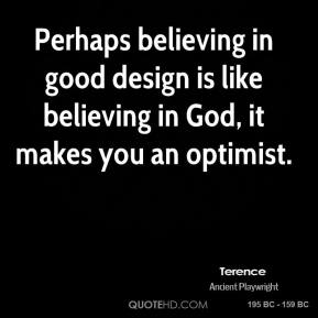 Perhaps believing in good design is like believing in God, it makes you an optimist.
