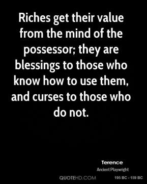 Terence - Riches get their value from the mind of the possessor; they are blessings to those who know how to use them, and curses to those who do not.
