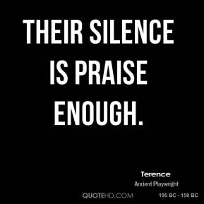Terence - Their silence is praise enough.