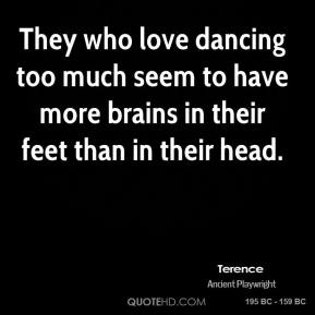 They who love dancing too much seem to have more brains in their feet than in their head.