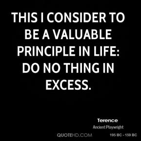 This I consider to be a valuable principle in life: Do no thing in excess.
