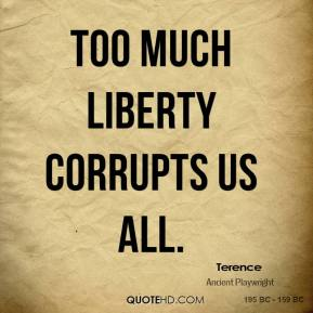 Terence - Too much liberty corrupts us all.