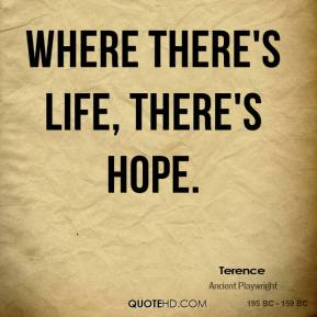 Where there's life, there's hope.