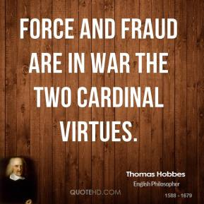 Thomas Hobbes - Force and fraud are in war the two cardinal virtues.