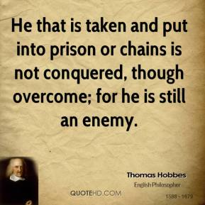 Thomas Hobbes - He that is taken and put into prison or chains is not conquered, though overcome; for he is still an enemy.