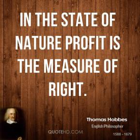 Thomas Hobbes - In the state of nature profit is the measure of right.