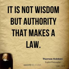 Thomas Hobbes - It is not wisdom but Authority that makes a law.