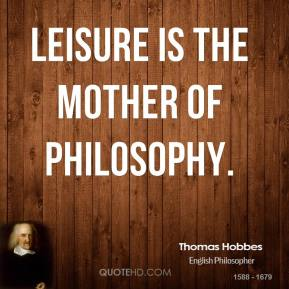 Thomas Hobbes - Leisure is the Mother of Philosophy.
