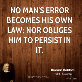 Thomas Hobbes - No man's error becomes his own Law; nor obliges him to persist in it.