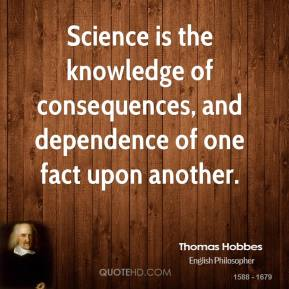 Science is the knowledge of consequences, and dependence of one fact upon another.