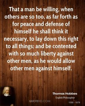 Thomas Hobbes - That a man be willing, when others are so too, as far forth as for peace and defense of himself he shall think it necessary, to lay down this right to all things; and be contented with so much liberty against other men, as he would allow other men against himself.