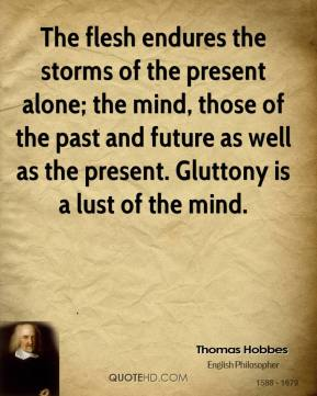 Thomas Hobbes - The flesh endures the storms of the present alone; the mind, those of the past and future as well as the present. Gluttony is a lust of the mind.
