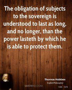 Thomas Hobbes - The obligation of subjects to the sovereign is understood to last as long, and no longer, than the power lasteth by which he is able to protect them.