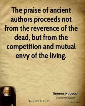 Thomas Hobbes - The praise of ancient authors proceeds not from the reverence of the dead, but from the competition and mutual envy of the living.