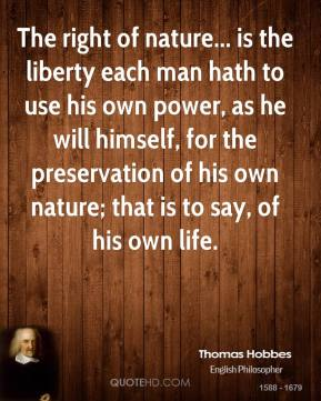 Thomas Hobbes - The right of nature... is the liberty each man hath to use his own power, as he will himself, for the preservation of his own nature; that is to say, of his own life.